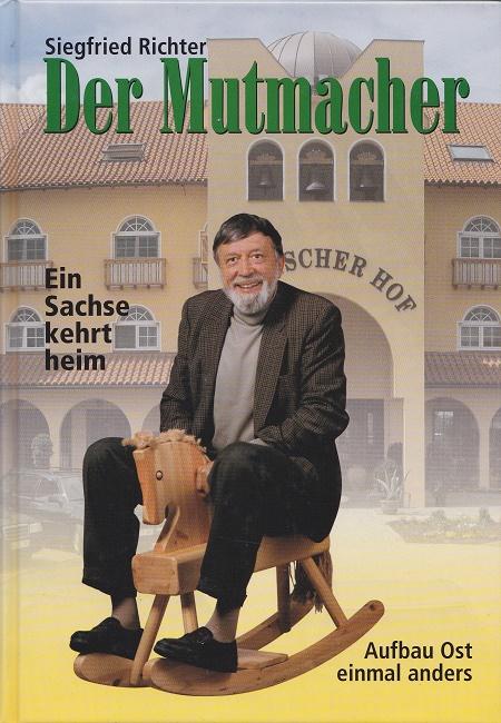 Der Mutmacher. Ein Sachse kehrt heim  - Aufbau Ost einmal anders - Vom Polster Richter zum Spanischen Hof. 1. Auflage.