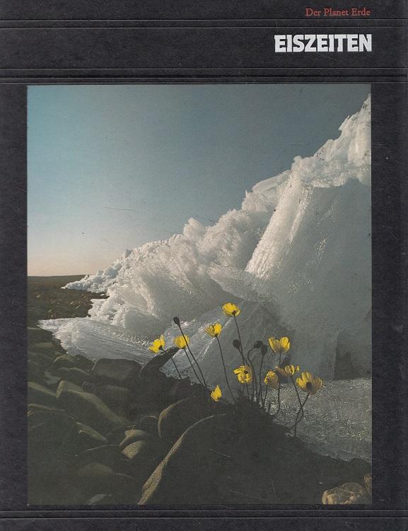 Eiszeiten - Der Planet Erde; Time-Life-Bücher Red. d. Time-Life-Bücher. [Aus d. Engl. übertr. von Christel Wiemken]