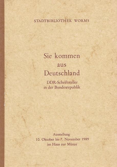 Sie kommen aus Deutschland : DDR-Schriftsteller in der Bundesrepublik ; Ausstellung 10. Oktober bis 7. November 1989 im Haus zur Münze ; Stadtbibliothek Worms.