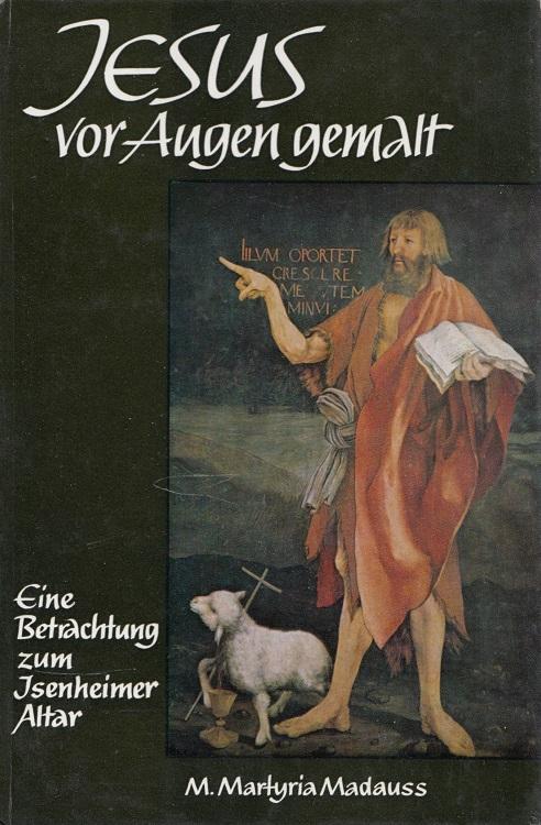 Jesus vor Augen gemalt : Eine Betrachtung zum Isenheimer Altar des Matthias Grünewald. [Matthias Grünewald]. M. Martyria Madauss