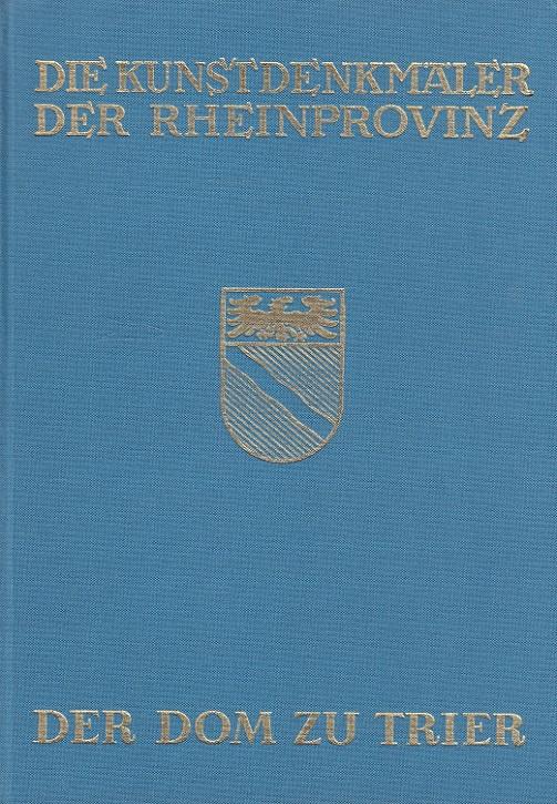 Der Dom zu Trier. / Die Kunstdenkmäler der Stadt Trier ; Bd. 1; Die Kunstdenkmäler der Rheinprovinz ; Bd. 13 Nachdr. d. Ausg. Düsseldorf, Schwann, 1931