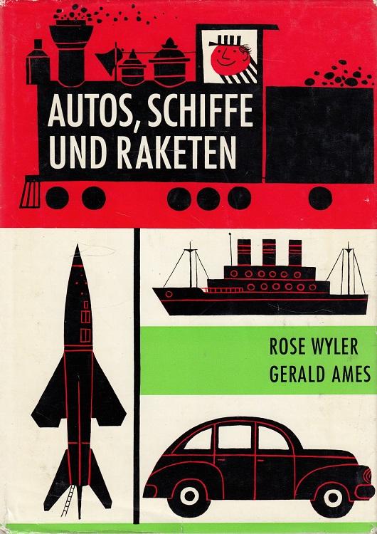 Wyler, Rose, Gerald Ames und Irmel Becker: Autos, Schiffe und Raketen : Bekannte Maschinen, einfach erklärt. [Aus d. Amerikan. übers. von I. u. U. Becker.] Mit vielen Zeichn. von Bernice Myers