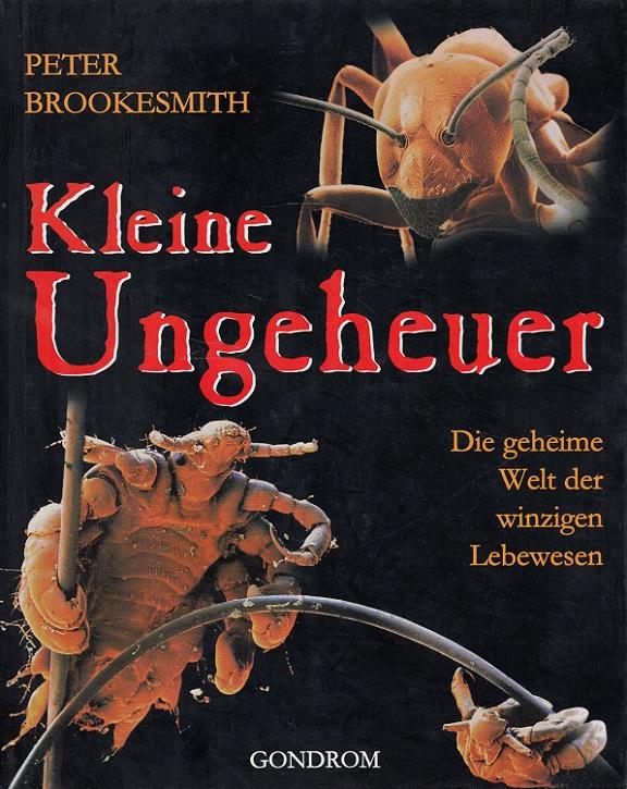 Kleine Ungeheuer : die geheime Welt der winzigen Lebewesen. [Dt. Übers.: Gertrud Scherf. Red.: Karin Prager]
