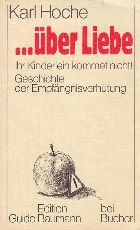 ... über Liebe : Ihr Kinderlein kommet nicht! - Geschichte der Empfängnisverhütung. Edition Guido Baumann