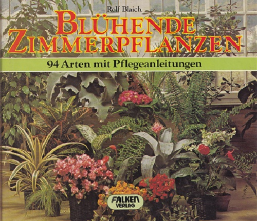 Blühende Zimmerpflanzen : 94 Arten mit Pflegeanleitungen.