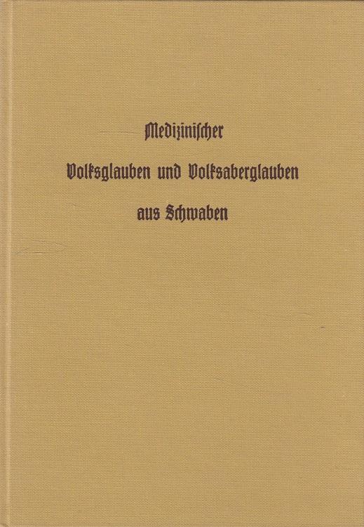 Medicinischer Volksglauben und Volksaberglauben aus Schwaben - Eine kulturgeschichtliche Skizze. 4. Aufl., [Nachdr. d. Ausg.] Ravensburg, Dorn, 1865