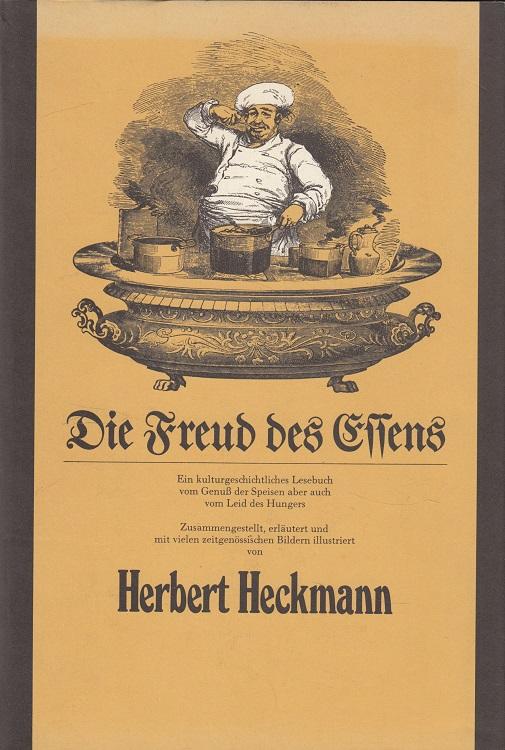 Heckmann, Herbert: Die Freud des Essens : Ein kulturgeschichtliches Lesebuch vom Genuss der Speisen aber auch vom Leid des Hungers.