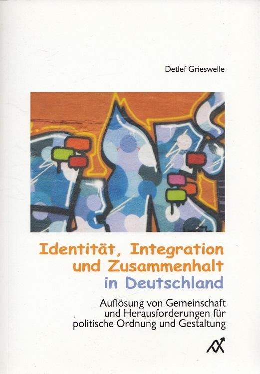 Identität, Integration und Zusammenhalt in Deutschland : Auflösung von Gemeinschaft und Herausforderungen für politische Ordnung und Gestaltung. 1. Aufl.