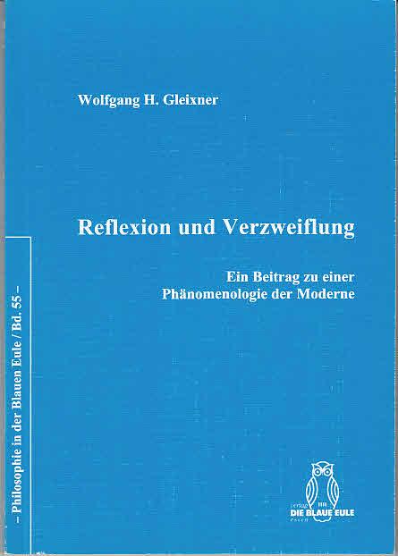 Reflexion und Verzweiflung : ein Beitrag zu einer Phänomenologie der Moderne Philosophie in der Blauen Eule ; Bd. 55 - Gleixner, Wolfgang H.,