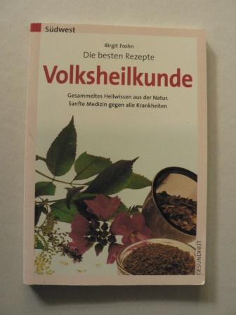 Die besten Rezepte - Volksheilkunde. Gesammeltes Heilwissen aus der Natur. Sanft Medizin gegen alle Krankheiten