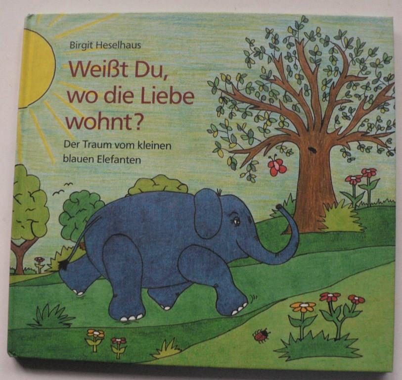 Heselhaus, Birgit Weißt Du, wo die Liebe wohnt? Der Traum vom kleinen blauen Elefanten 1. Auflage