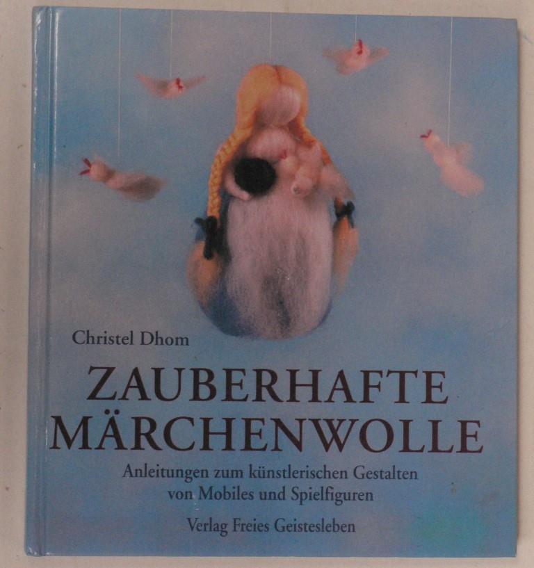 Dhom, Christel Zauberhafte Märchenwolle - Anleitungen zu künstlerischen Gestalten von Mobiles und Spielfiguren 1. Auflage