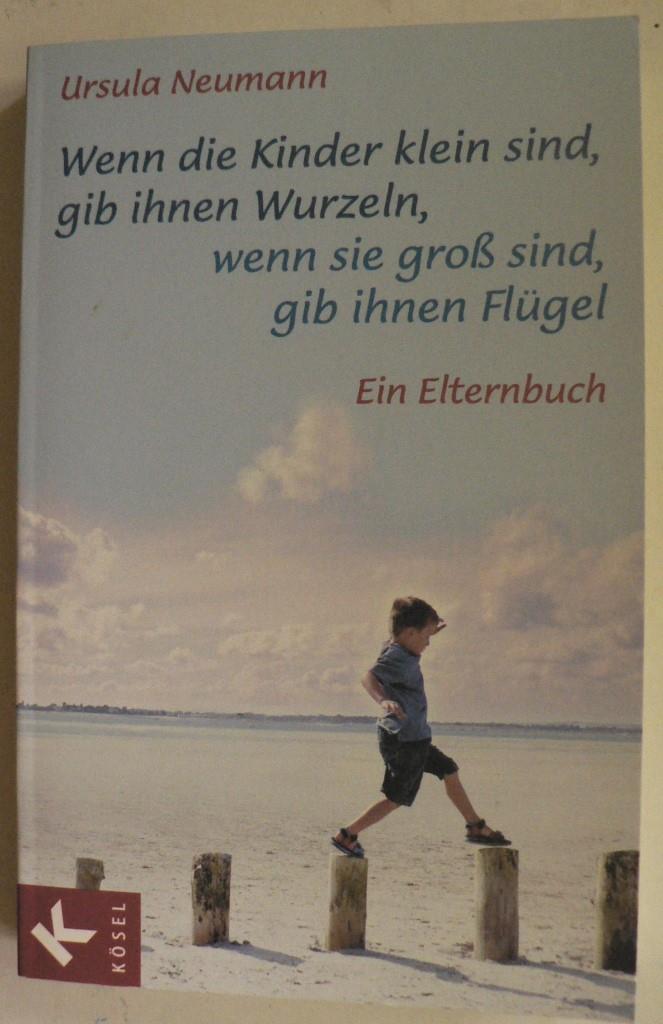 Neumann, Ursula Wenn die Kinder klein sind, gib ihnen Wurzeln, wenn sie groß sind, gib ihnen Flügel - Ein Elternbuch 20. Auflage/86.-89.Tausend