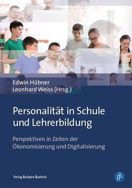 Personalität in Schule und Lehrerbildung Perspektiven in Zeiten der Ökonomisierung und Digitalisierung - Hübner, Edwin und Leonhard Weiss