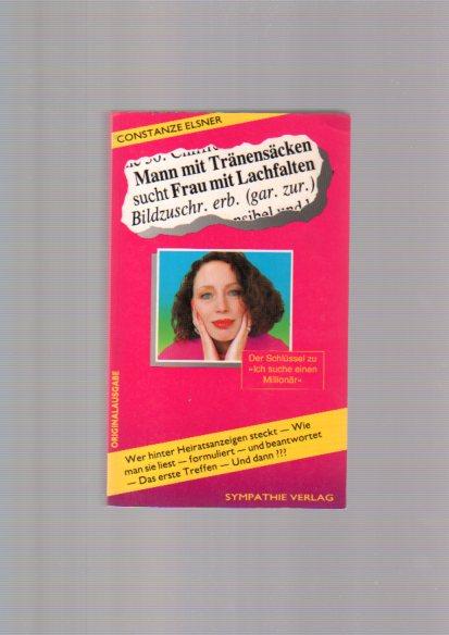 Mann mit Tränensäcken sucht Frau mit Lachfalten : Bildzuschriften erbeten (garantiert zurück!) ; Wer hinter Heiratsanzeigen steckt, wie man sie liest, formuliert und beantwortet, das erste Treffen - und dann?