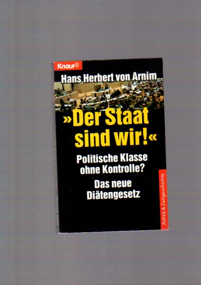"""""""Der Staat sind wir!"""" : Politische Klasse ohne Kontrolle? ; Das neue Diätengesetz. Knaur ; 80079 : Politik & Zeitgeschichte Orig.-Ausg."""
