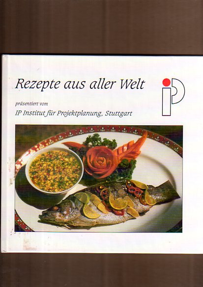 Rezepte aus aller Welt. präsentiert vom IP, Institut für Projektplanung, Stuttgart. IP. [Red., Layout und Realisation: Redaktionsbüro Profil, Ilse Preiss]