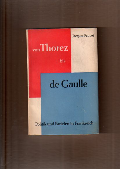 Von Thorez bis de Gaulle. Politik und Parteien in Frankreich.