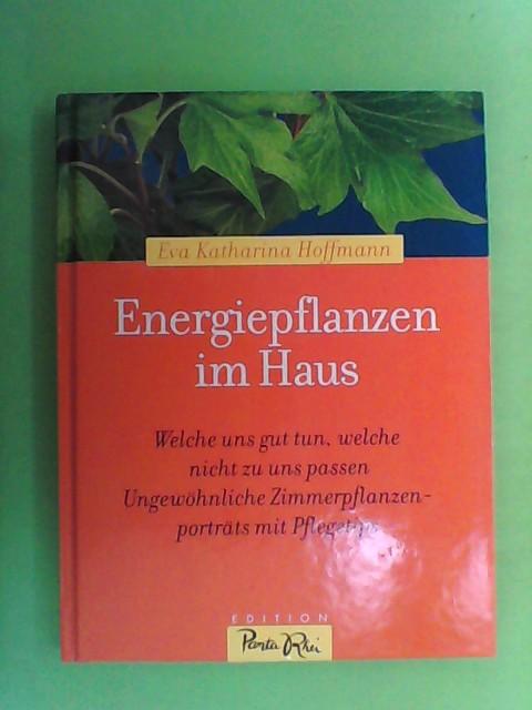 Hoffmann, Eva Katharina: Energiepflanzen im Haus - Welche uns gut tun, welche nicht zu uns passen - 86 ungewöhnliche Zimmerpflanzenportraits mit Pflegetips -