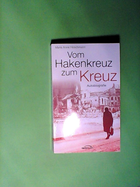 Hirschmann, Maria A: Vom Hakenkreuz zum Kreuz: Autobiografie Auflage: 1.,