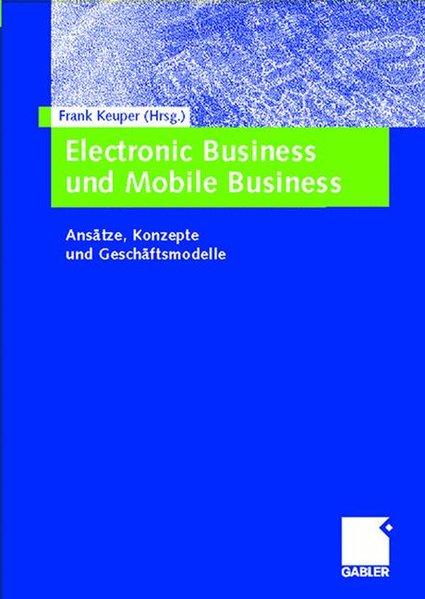 Electronic Business und Mobile Business. Ansätze, Konzepte und Geschäftsmodelle. Ansätze, Konzepte und Geschäftsmodelle 1. Aufl. - Keuper, Frank,