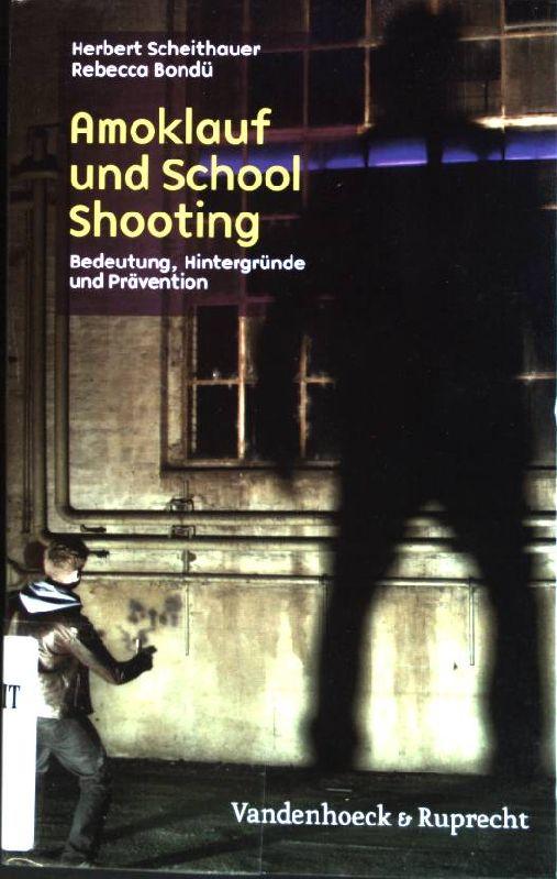 Amoklauf und School Shooting : Bedeutung, Hintergründe und Prävention - Scheithauer, Herbert und Rebecca Bondü