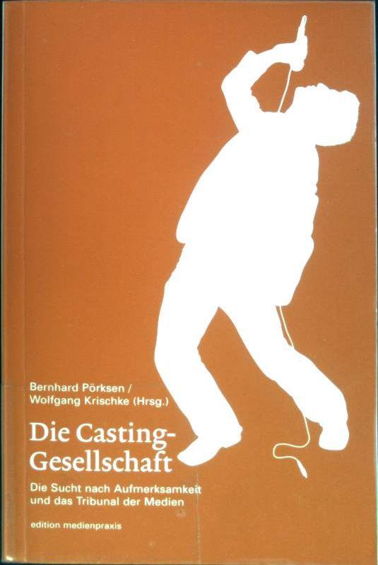 Die Casting-Gesellschaft : Die Sucht nach Aufmerksamkeit und das Tribunal der Medien. Edition Medienpraxis ; 8 - Pörksen, Bernhard (Hrsg.)