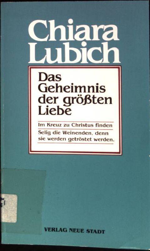 Das Geheimnis der grössten Liebe : Im Kreuz zu Christus finden.  1. Aufl. - Lubich, Chiara