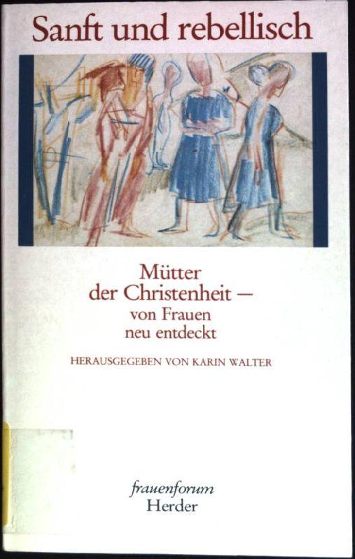 Sanft und rebellisch : Mütter der Christenheit - von Frauen neu entdeckt. Reihe Frauenforum - Walter, Karin (Hrsg.)