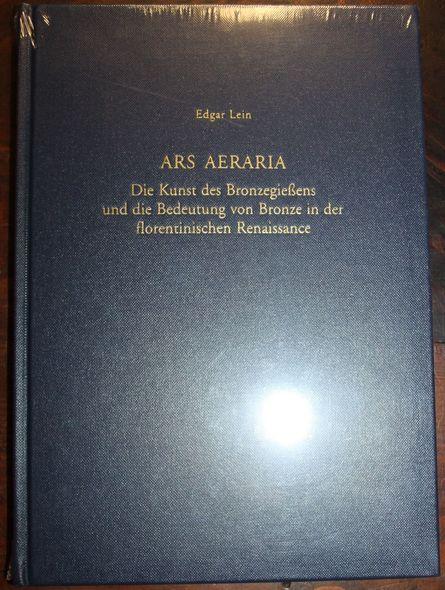 Lein, Edgar: Ars Aeraria  Die Kunst des Bronzegießens und die Bedeutung von Bronze in der florentinischen Renaissance