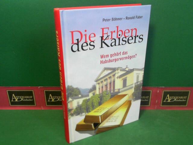 Die Erben des Kaisers: Wem gehört das Habsburger-Vermögen. 1.Auflage,
