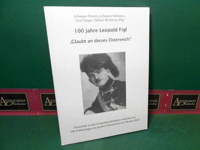 """100 Jahre Leopold Figl. """"Glaubt an dieses Österreich !"""" - Festschrift zu den Gedenkfeierlichkeiten anlässlich des 100. Geburtstages des großen Österreichers im Oktober 2002. 1.Auflage,"""