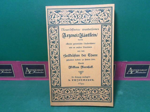 Neueröffnetes / wundersames Arzenei-Kästlein / darin allerlei gründliche Nachrichten / wie es unsere Vorerltern mit den Heilkräften der Thiere gehalten haben / zu finden sind. faksimilierte Ausgabe von 1894,