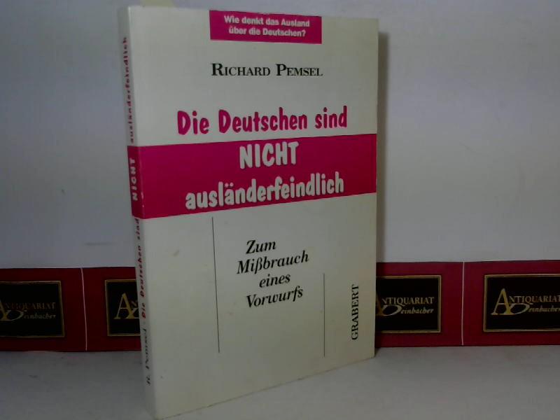 Pemsel, Richard: Die Deutschen sind nicht ausländerfeindlich - Zum Mißbrauch eines Vorwurfs. Wie denkt das Ausland über die Deutschen. 1. Aufl.
