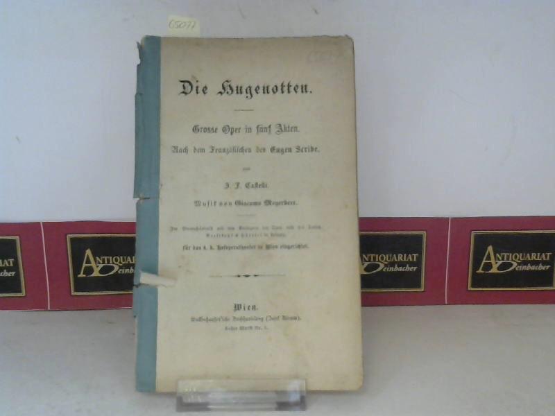 Die Hugenotten - Grosse Oper in fünf Akten. Nach dem Französischen des Eugen Scribe von J. F. Castelli. Für das k. k. Hofoperntheater in Wien eingerichtet. 1. Aufl.