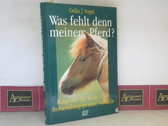 J. Vogel, Colin: Was fehlt denn meinem Pferd? - Ratgeber für Erste Hilfe, Behandlungspraxis, Notfälle 1.Auflage