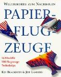 Papierflugzeuge. Weltrekorde zum Nachbauen. 16 Modelle, 100 Flugzeuge, Techniktipps. 3.Auflage