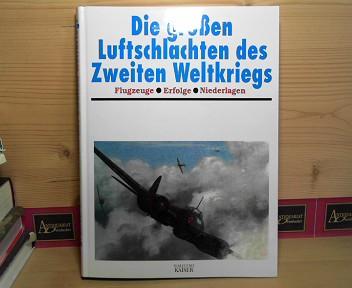 Die großen Luftschlachten des Zweiten Weltkriegs - Flugzeuge, Erfolge, Niederlagen. Berecht. Ausg.