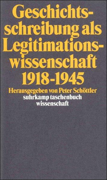 Geschichtsschreibung als Legitimationswissenschaft : 1918 - 1945. hrsg. von Peter Schöttler 1. Aufl. - Schöttler, Peter [Hrsg.]
