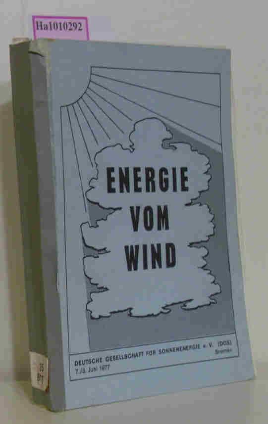 Energie vom Wind. Bericht zur Tagung Dt. Gesellschaft für Sonnenenergie e. V. ( DGS) 7. / 8. Juni 1977 Bremen.