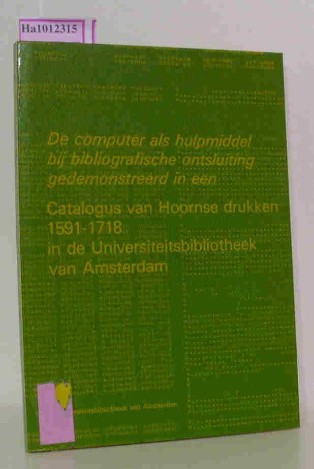 De computer als hulpmiddel bij bibliografische ontsluiting: Catalogus van Hoornse drukken 1591- 1718 in de Universiteitsbibliotheek van Amsterdam.