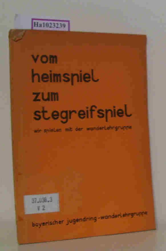 Wanderlehrgruppe des Bayerischen Jugendrings (Bearb.): 'Vom Heimspiel zum Stegreifspiel'. Wir spielen mit der Wanderlehrgruppe des Bayerischen Jugendrings.