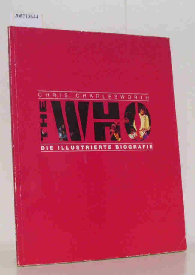 Charlesworth,  Chris: The  Who - [die illustrierte Biografie] / Chris Charlesworth. [Aus dem Engl. von Joachim Peters]