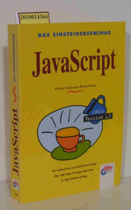 Das  Einsteigerseminar JavaScript [inkl. Version 1.5    der methodische und ausführliche Einstieg   über 400 Seiten Einsteiger-Know-how] / Michael Seeboerger-Weichselbaum