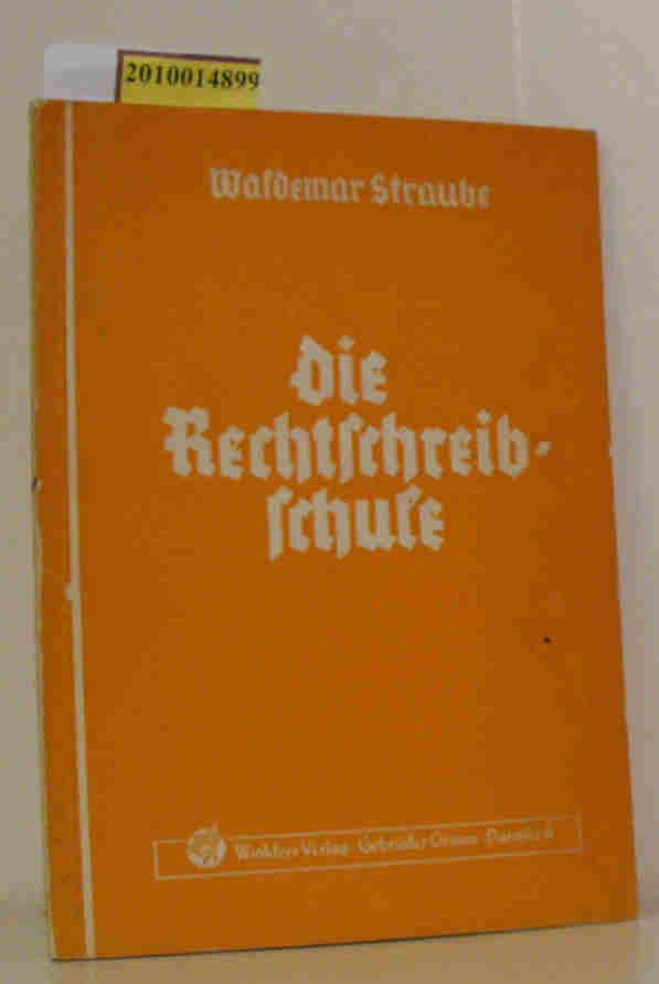 Straube,  Waldemar: Die  Rechtschreibschule Ein Arbeits- und Übungsbuch der deutschen Rechtschreibung für Handels- und Fachschulen sowie Lehrgänge / Waldemar Straube
