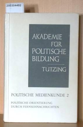Politische Medienkunde Band 2 - Politische Orientierung durch Fernsehnachrichten Akademie für Politische Bildung. Materialien und Berichte Nr. 54