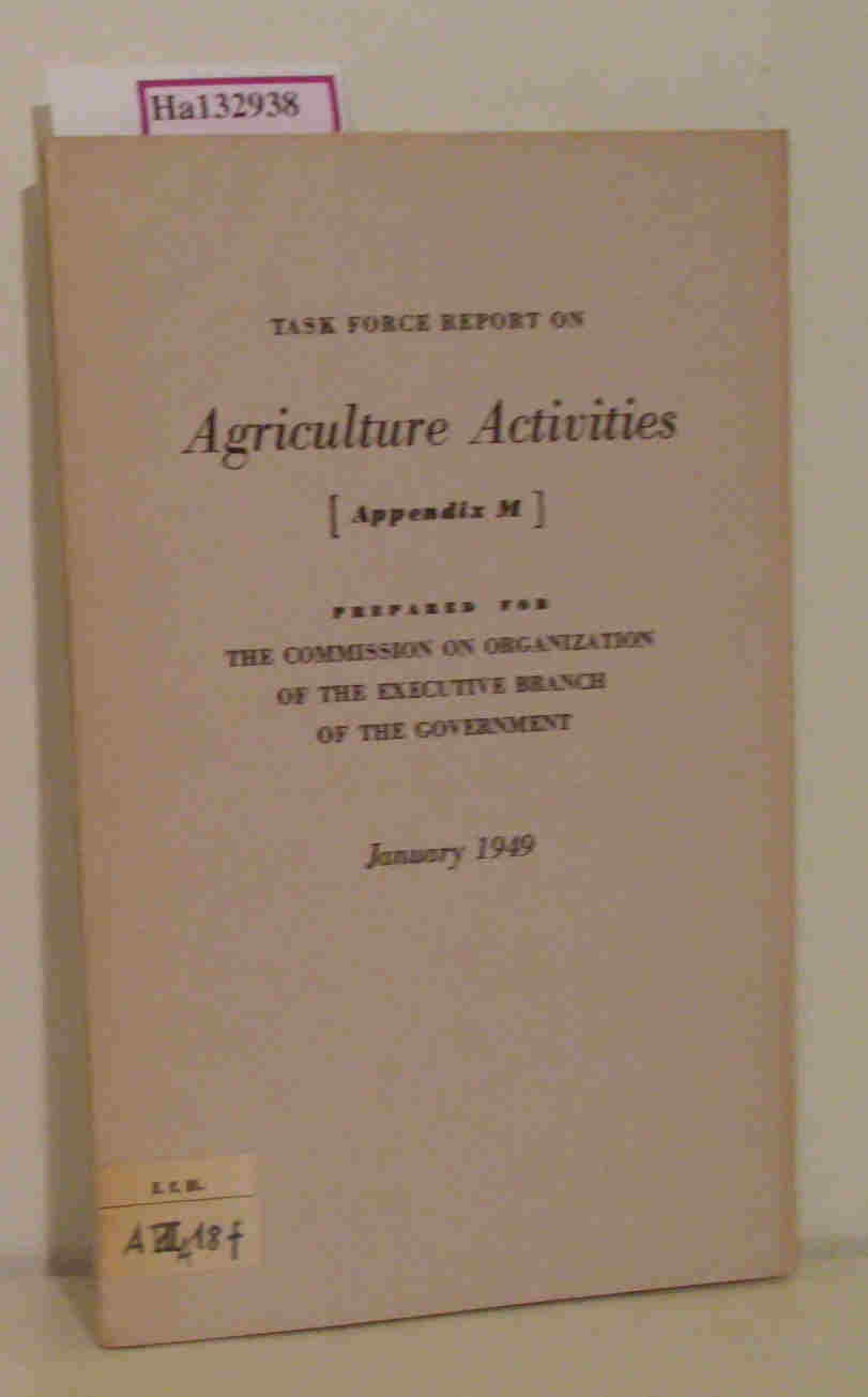Task Force Report on Agriculture Activities. Appendix M. Prepared for the Commission on Organization of the Executive Branch of the Government. January 1949.