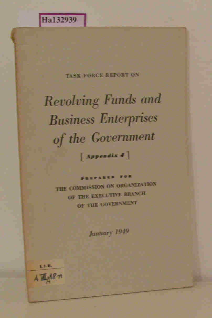 Task Force Report on Revolving Funds and Business Enterprises of the Government. Appendix J. Prepared for the Commission on Organization of the Executive Branch of the Government. January 1949.
