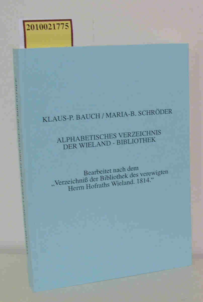 """Alphabetisches Verzeichnis der Wieland-Bibliothek bearbeitet nach dem """"Verzeichniß der Bibliothek des verewigten Herrn Hofraths Wieland, 1814"""" / Klaus-P. Bauch   Maria-B. Schröder"""