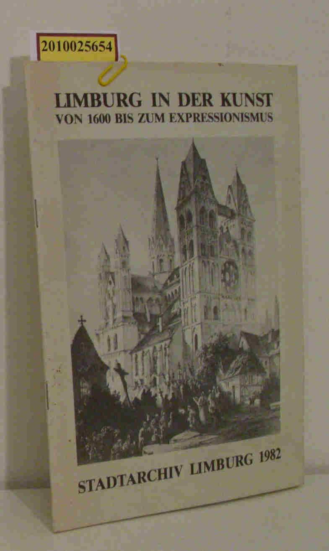 Limburg in der Kunst. Von 1600 bis zum Expressionismus Eine Austellung des Stadtarchivs Limburg vom 28.August bis 26.September 1982